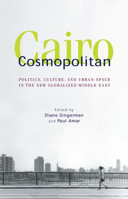 Cairo Cosmopolitan: Politics, Culture, and Urban Space in the New Globalized Middle East 9789774162893