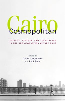 Cairo Cosmopolitan: Politics, Culture, and Urban Space in the New Globalized Middle East 9789774249280