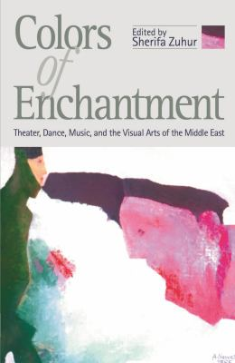 Colors of Enchantment: Theater, Dance, Music, and the Visual Arts of the Middle East 9789774246074