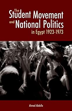 The Student Movement and National Politics in Egypt: 1923-1973 9789774161995