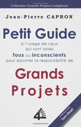 Petit Guide Des Grands Projets ( L'Usage de Ceux Qui Sont Assez Fous Ou Inconscients Pour En Assumer La Responsabilit )