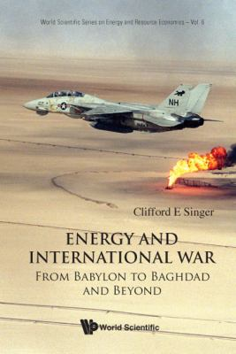 Energy and International War: From Babylon to Baghdad and Beyond 9789812791580