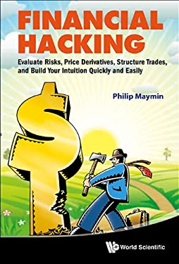 Financial Hacking: Evaluate Risks, Price Derivatives, Structure Trades, and Build Your Intuition Quickly and Easily 9789814322553