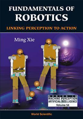 Fundamentals of Robotics: Linking Perception to Action 9789812383358