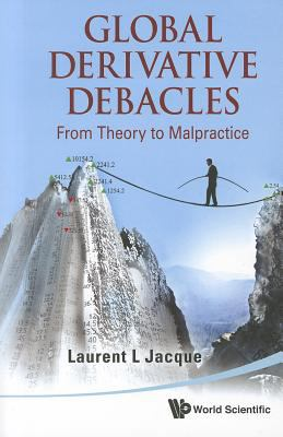 Global Derivative Debacles: From Theory to Malpractice 9789814366199