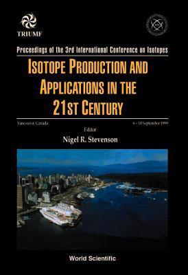 Isotope Production and Applications in the 21st Century, Proceedings of the 3rd International Conference on Isotopes 9789810242008
