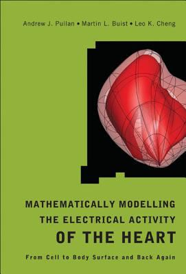 Mathematically Modeling the Electrical Activity of the Heart: From Cell to Body Surface and Back Again 9789812563736