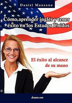 C Mo Aprender Ingl S y Tener Xito En Los Estados Unidos: El Xito Al Alcance de Su Mano 9789876800099