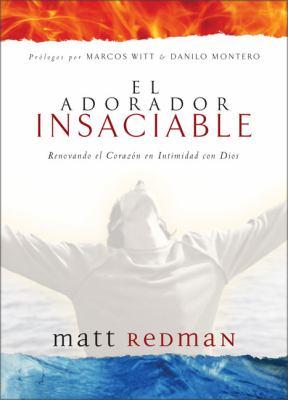 El Adorador Insaciable: Renovando el Corazon en Intimidad Con Dios 9789875570047