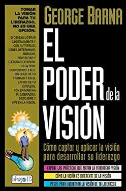 El Poder de La Visi N: C Mo Captar y Aplicar La Visi N Para Desarrollar Su Liderazgo = The Power of Vision 9789879038796