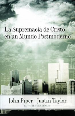 La Supremacia de Cristo en un Mundo Posmoderno = The Supremacy of Christ in a Postmodern World 9789875572249