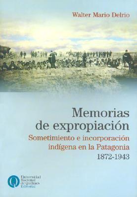 Memorias de Expropiacion: Sometimiento E Incorporacion Indigena En La Patagonia, 1872-1943 9789875580497