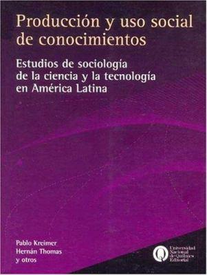 Produccion y USO Social de Conocimientos: Estudios de Sociologia de La Ciencia y La Tecnologia En America Latina