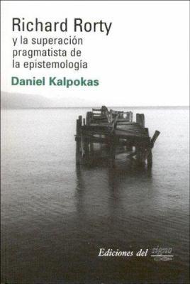 Richard Rorty y La Superacion Pragmatista de La Epistemologia 9789871074297