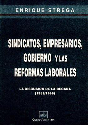 Sindicatos, Empresarios, Gobierno y las Reformas Laborales: La Discusion de la Decada (1989-1999) 9789875071902