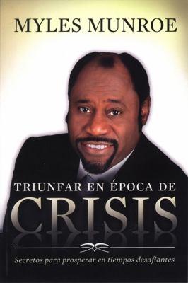 Triunfar en Epoca de Crisis: Secretos Para Prosperar en Tiempos Desafiantes = Overcoming Crisis 9789875572836