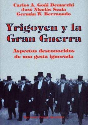 Yrigoyen y la Gran Guerra: Aspectos Desconocidos de una Gesta Ignorada 9789875070226