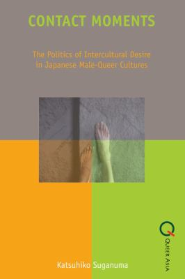 Contact Moments: The Politics of Intercultural Desire in Japanese Male-Queer Cultures 9789888083701