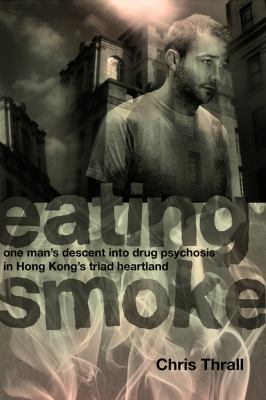 Eating Smoke: One Man's Descent Into Drug Psychosis in Hong Kong's Triad Heartland 9789881900296