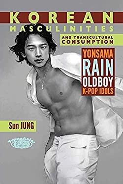 Korean Masculinities and Transcultural Consumption: Yonsama, Rain, Oldboy, K-Pop Idols 9789888028672