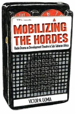 Mobilizing the Hordes. Radio Drama as Development Theatre in Sub-Saharan Africa 9789956727544