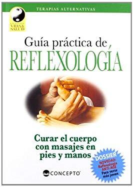 Guia Practica de Reflexologia: Curar el Cuerpo Con Masajes en Pies y Manos: Technicas de Presion Sobre las Zonas Reflejas del Organismo 9789974794627