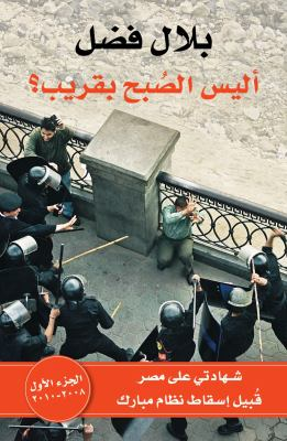Alaysa Al-Sobho Beqareeb I, Volume 1: An Eyewitness Account Of Egypt Before The Fall Of Mubarak 2008-2009