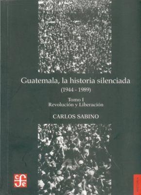 Guatemala, la Historia Silenciada (1944-1989), Tomo I: Revolucion y Liberacion 9789992248522