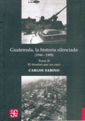 Guatemala, la Historia Silenciada (1944 - 1989): Tomo II: El Domino Que No Cayo 9789992248539